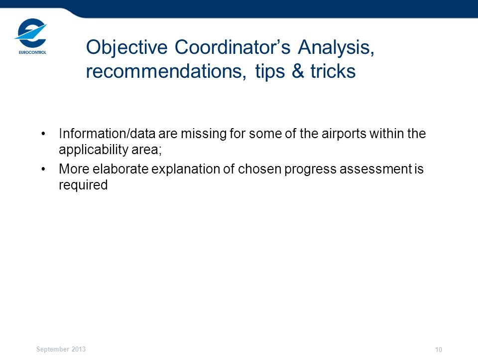 September 2013 10 Objective Coordinators Analysis, recommendations, tips & tricks Information/data are missing for some of the airports within the applicability area; More elaborate explanation of chosen progress assessment is required