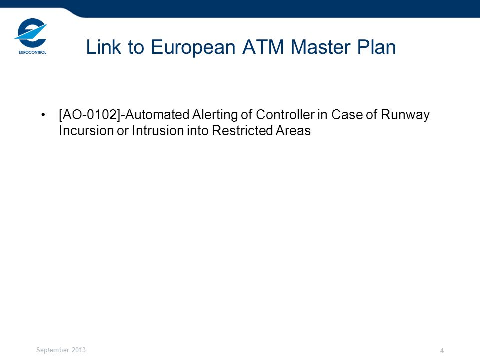 September 2013 4 Link to European ATM Master Plan [AO-0102]-Automated Alerting of Controller in Case of Runway Incursion or Intrusion into Restricted Areas