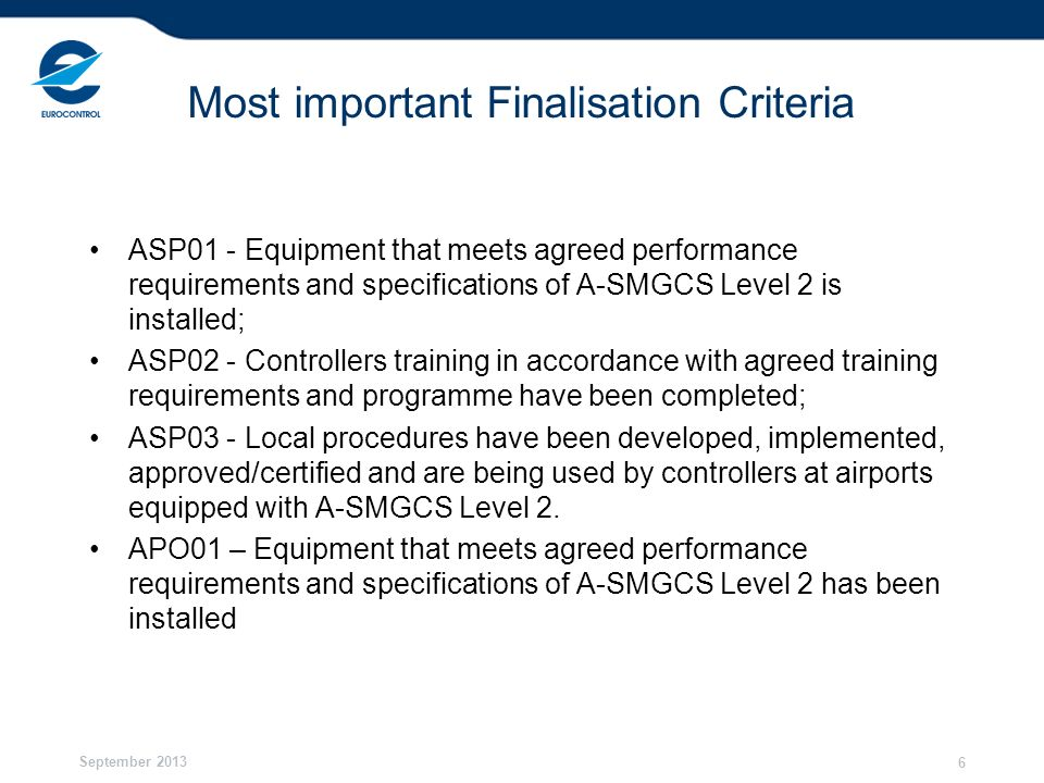 September 2013 6 Most important Finalisation Criteria ASP01 - Equipment that meets agreed performance requirements and specifications of A-SMGCS Level 2 is installed; ASP02 - Controllers training in accordance with agreed training requirements and programme have been completed; ASP03 - Local procedures have been developed, implemented, approved/certified and are being used by controllers at airports equipped with A-SMGCS Level 2.