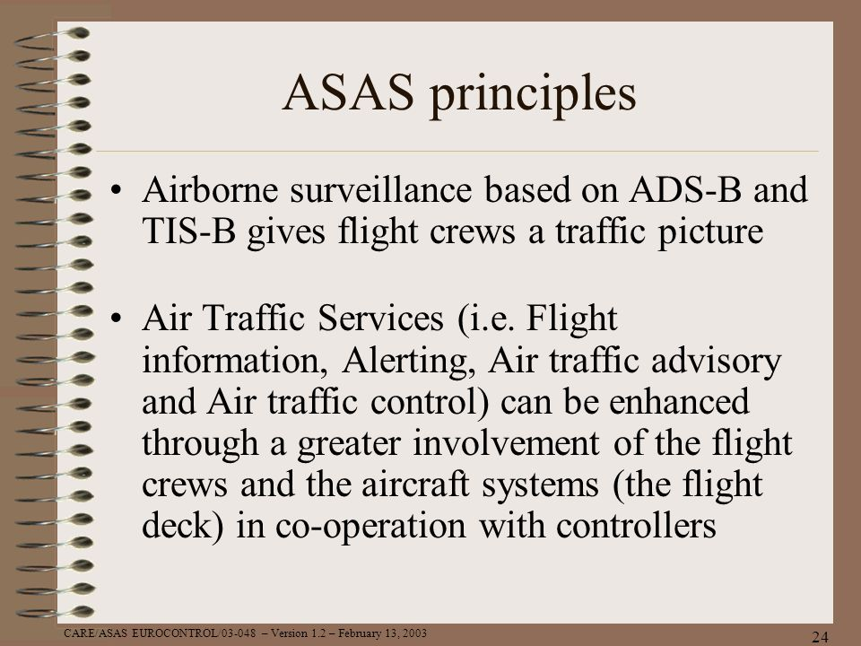 CARE/ASAS EUROCONTROL/03-048 – Version 1.2 – February 13, 2003 24 ASAS principles Airborne surveillance based on ADS-B and TIS-B gives flight crews a