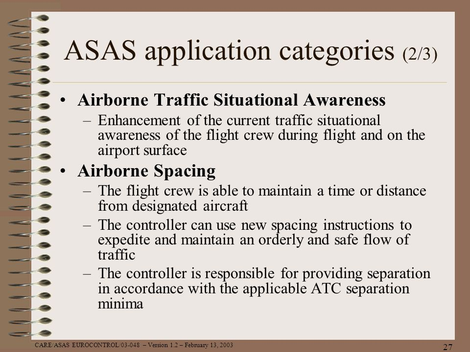 CARE/ASAS EUROCONTROL/03-048 – Version 1.2 – February 13, 2003 27 ASAS application categories (2/3) Airborne Traffic Situational Awareness –Enhancemen