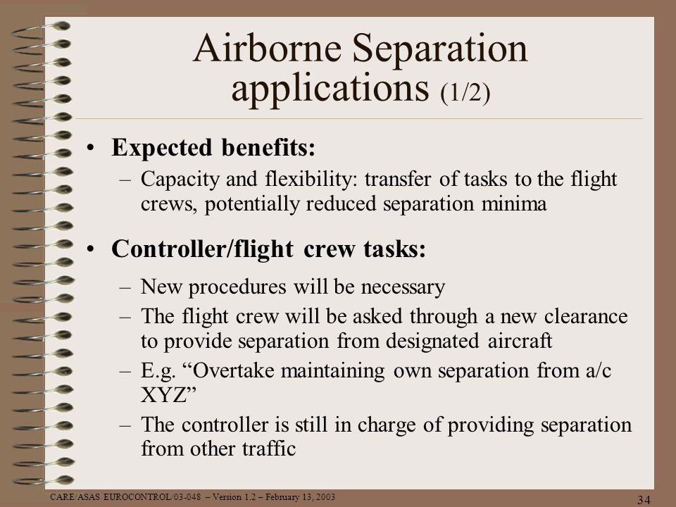 CARE/ASAS EUROCONTROL/03-048 – Version 1.2 – February 13, 2003 34 Airborne Separation applications (1/2) Expected benefits: –Capacity and flexibility: