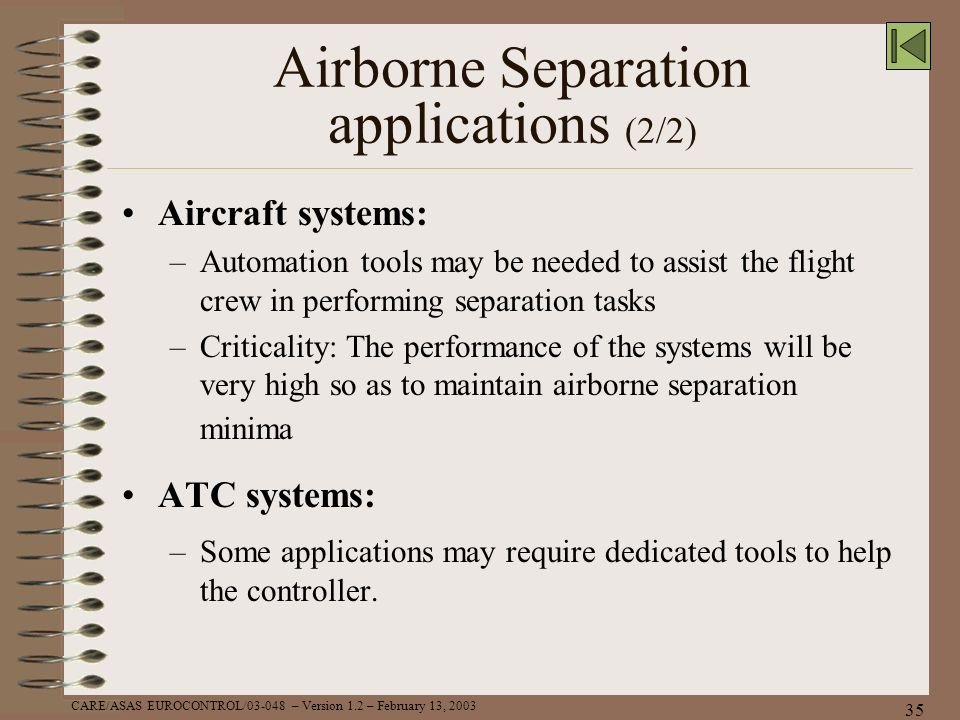 CARE/ASAS EUROCONTROL/03-048 – Version 1.2 – February 13, 2003 35 Airborne Separation applications (2/2) Aircraft systems: –Automation tools may be ne