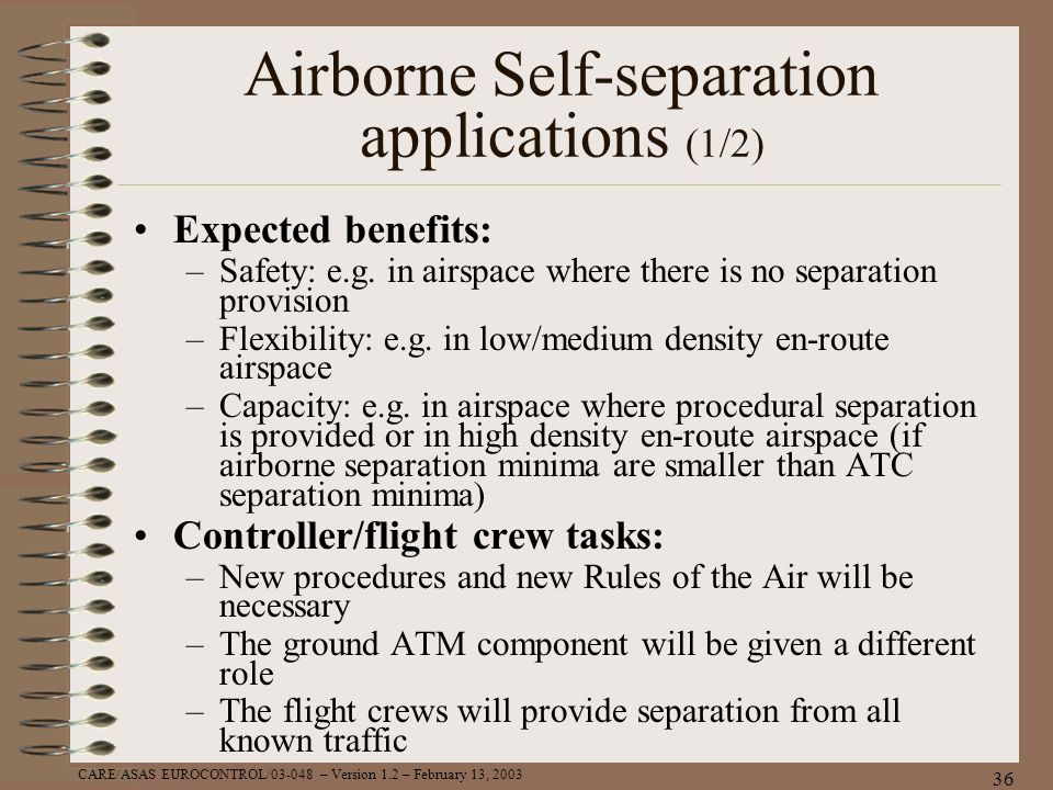 CARE/ASAS EUROCONTROL/03-048 – Version 1.2 – February 13, 2003 36 Airborne Self-separation applications (1/2) Expected benefits: –Safety: e.g. in airs