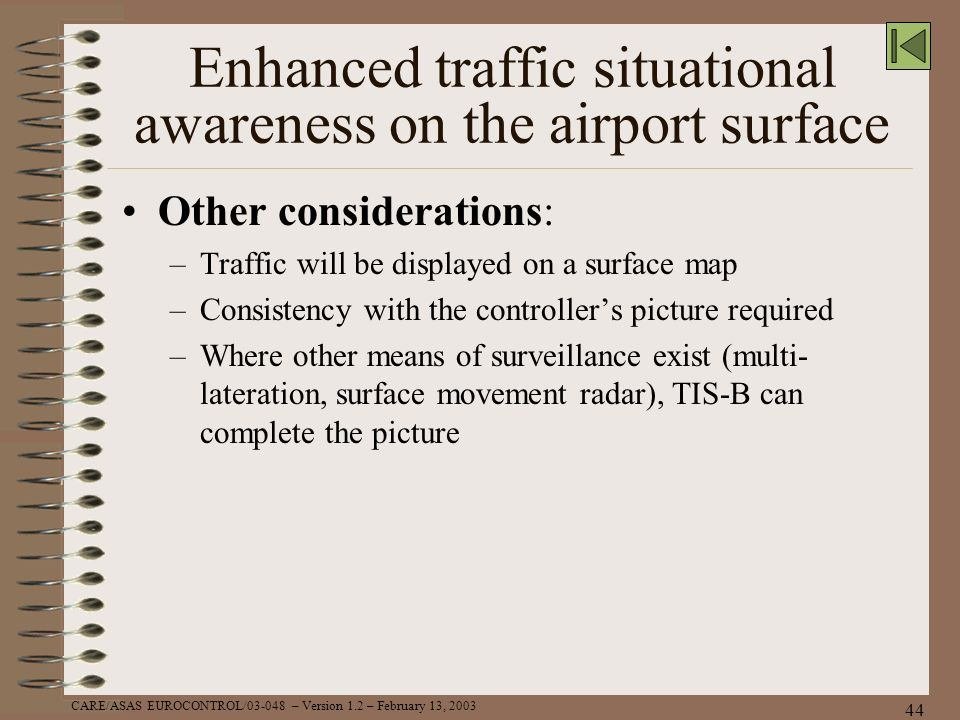CARE/ASAS EUROCONTROL/03-048 – Version 1.2 – February 13, 2003 44 Enhanced traffic situational awareness on the airport surface Other considerations:
