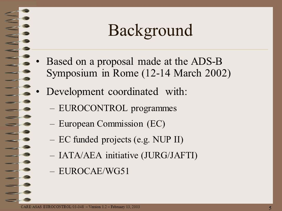 CARE/ASAS EUROCONTROL/03-048 – Version 1.2 – February 13, 2003 5 Background Based on a proposal made at the ADS-B Symposium in Rome (12-14 March 2002)