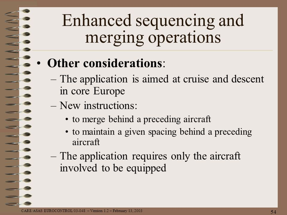 CARE/ASAS EUROCONTROL/03-048 – Version 1.2 – February 13, 2003 54 Enhanced sequencing and merging operations Other considerations: –The application is
