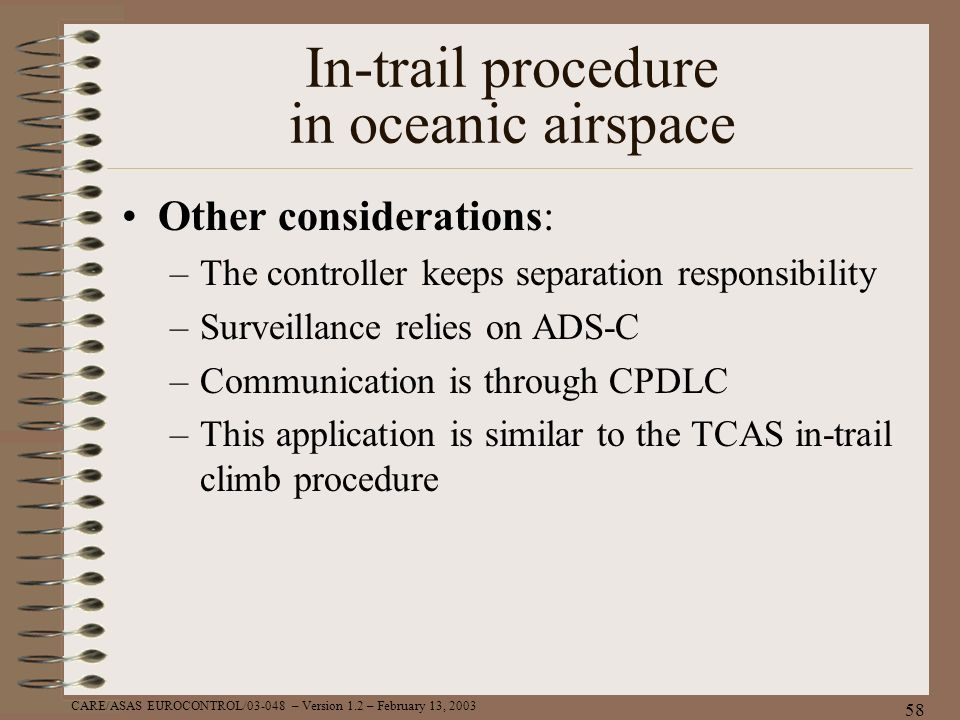 CARE/ASAS EUROCONTROL/03-048 – Version 1.2 – February 13, 2003 58 In-trail procedure in oceanic airspace Other considerations: –The controller keeps s