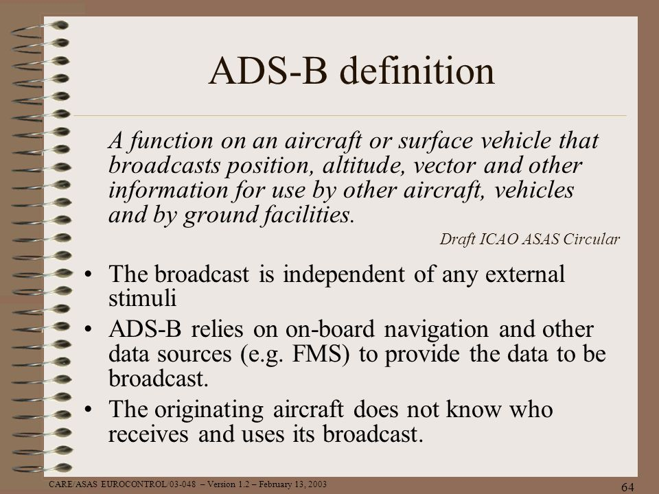 CARE/ASAS EUROCONTROL/03-048 – Version 1.2 – February 13, 2003 64 ADS-B definition A function on an aircraft or surface vehicle that broadcasts positi