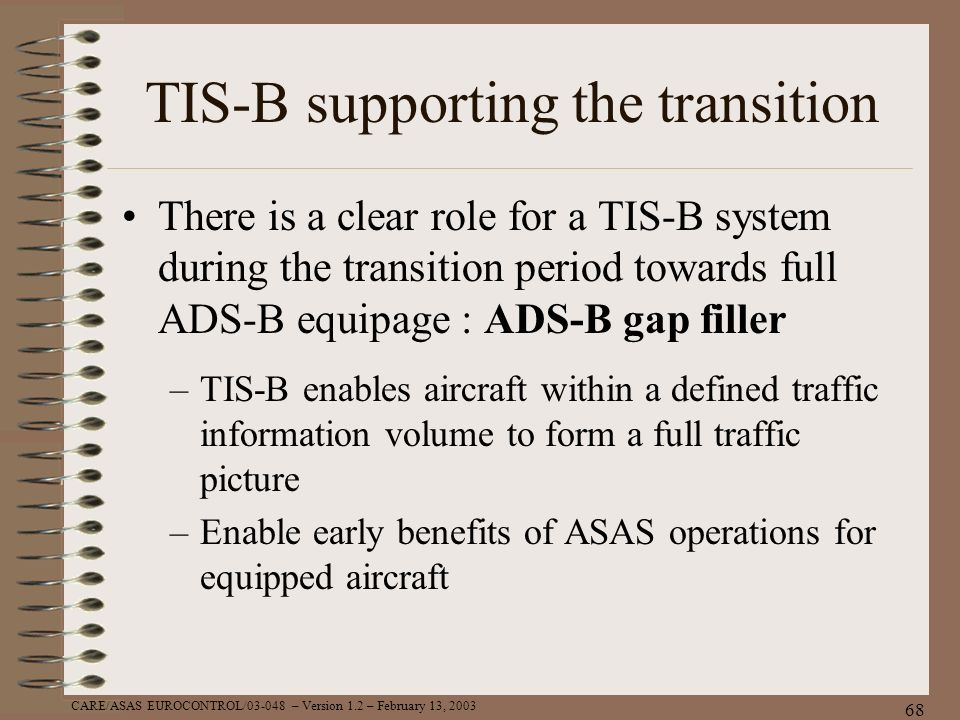 CARE/ASAS EUROCONTROL/03-048 – Version 1.2 – February 13, 2003 68 TIS-B supporting the transition There is a clear role for a TIS-B system during the