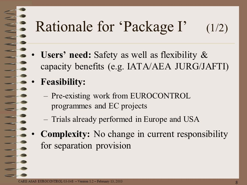 CARE/ASAS EUROCONTROL/03-048 – Version 1.2 – February 13, 2003 8 Rationale for Package I (1/2) Users need: Safety as well as flexibility & capacity be
