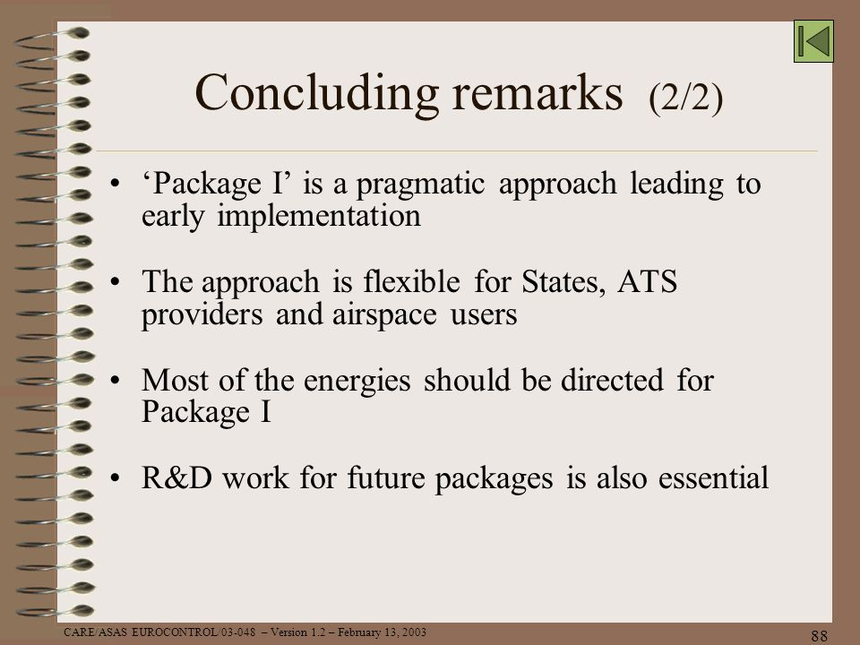 CARE/ASAS EUROCONTROL/03-048 – Version 1.2 – February 13, 2003 88 Concluding remarks (2/2) Package I is a pragmatic approach leading to early implemen