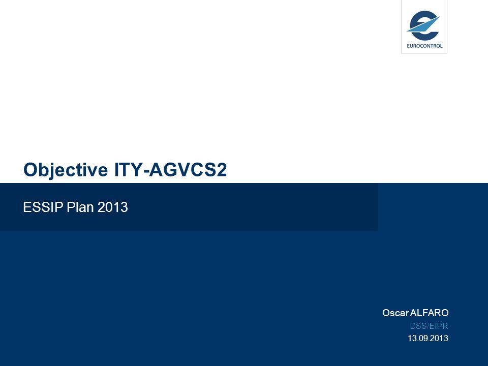 Objective ITY-AGVCS2 ESSIP Plan 2013 Oscar ALFARO DSS/EIPR 13.09.2013