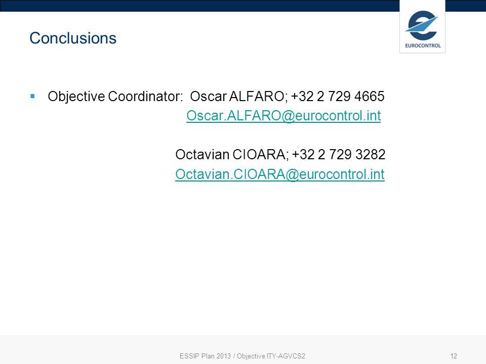 ESSIP Plan 2013 / Objective ITY-AGVCS212 Conclusions Objective Coordinator: Oscar ALFARO; +32 2 729 4665 Oscar.ALFARO@eurocontrol.int Octavian CIOARA; +32 2 729 3282 Octavian.CIOARA@eurocontrol.int