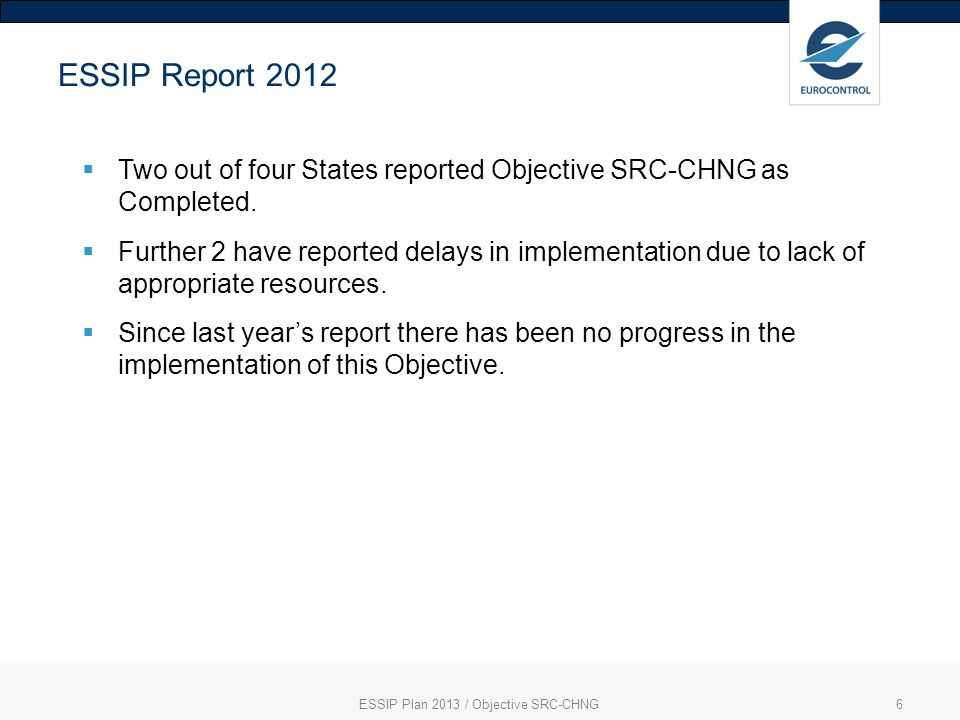 ESSIP Plan 2013 / Objective SRC-CHNG6 ESSIP Report 2012 Two out of four States reported Objective SRC-CHNG as Completed. Further 2 have reported delay