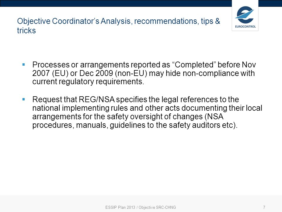 ESSIP Plan 2013 / Objective SRC-CHNG7 Objective Coordinators Analysis, recommendations, tips & tricks Processes or arrangements reported as Completed before Nov 2007 (EU) or Dec 2009 (non-EU) may hide non-compliance with current regulatory requirements.