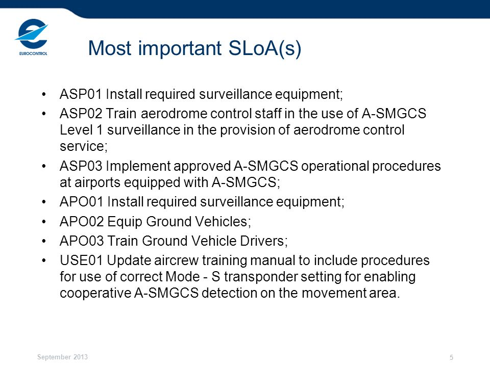 September 2013 6 Most important finalisation Criteria ASP01 - Surveillance equipment that meets required performance specifications have been installed; ASP02 - Controllers training has been completed in accordance with agreed training requirements and programme; ASP03 - Implementation of the procedures at airports equipped with A-SMGCS Level 1 has been completed.; APO01 – Surveillance equipment that meets agreed performance specifications has been installed.; APO02 - Vehicle equipment that meets required performance specifications have been installed; APO03 - Vehicle drivers are trained and authorized; USE01 - Procedures for use of correct Mode-S transponder setting for enabling cooperative A-SMGCS detection on the movement area incorporated in the pilot ab-initio and recurrent training programmes.