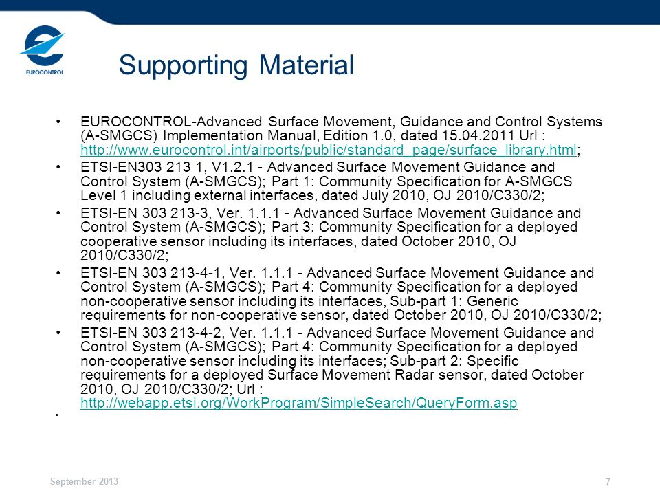September 2013 8 Supporting Material EUROCAE-ED-116- Minimum Operational Performance Specification for Surface Movement Radar Sensor Systems for Use in A-SMGCS, dated January 2004; EUROCAE-ED-117-Minimum Operational Performance Specification MOPS for Mode S Multilateration Systems for Use in Advanced Surface Movement Guidance and Control Systems (A-SMGCS), dated November 03; EUROCAE-ED-87B-Minimum Aviation System Performance Specification for Advanced Surface Movement Guidance and Control Systems (A-SMGCS) - Levels 1 & 2 – Including Amendment N°1, dated January 2009, Url : http://boutique.eurocae.net/catalog/index.php?cPath=24 http://boutique.eurocae.net/catalog/index.php?cPath=24 ICAO Doc 9830 - Advanced Surface Movement Guidance and Control Systems (A-SMGCS) Manual, First Edition, dated 01/07/2004 Url : http://portal.icao.int/; http://portal.icao.int/