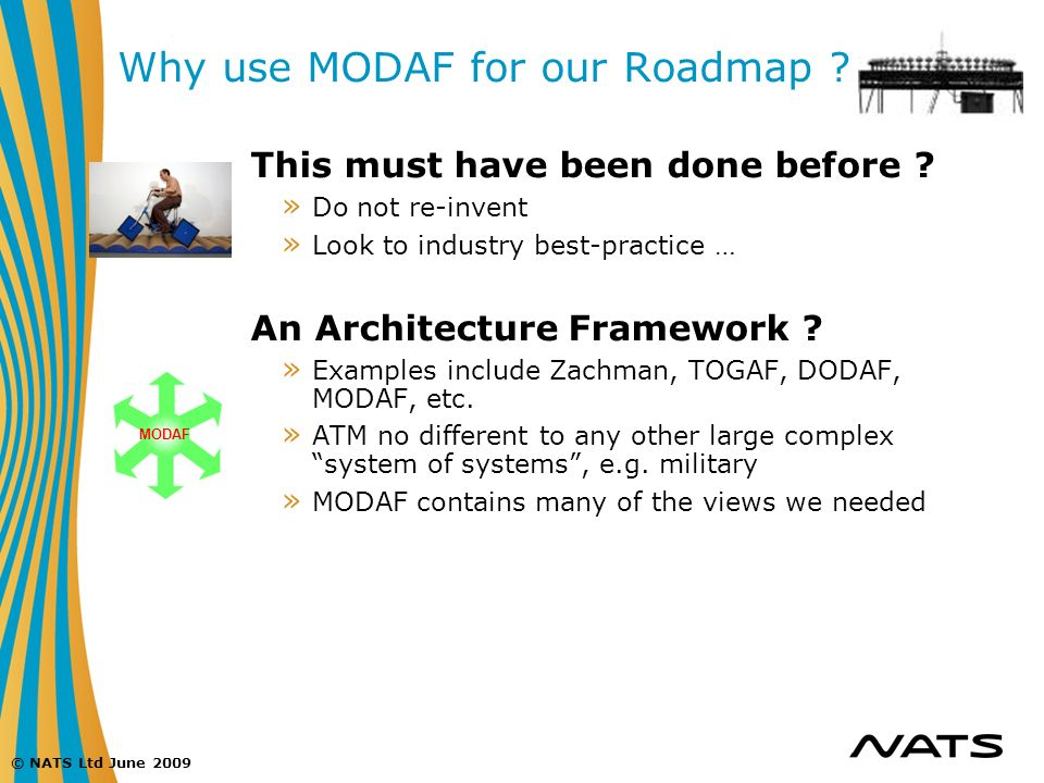 © NATS Ltd June 2009 Why use MODAF for our Roadmap ? This must have been done before ? » Do not re-invent » Look to industry best-practice … An Archit