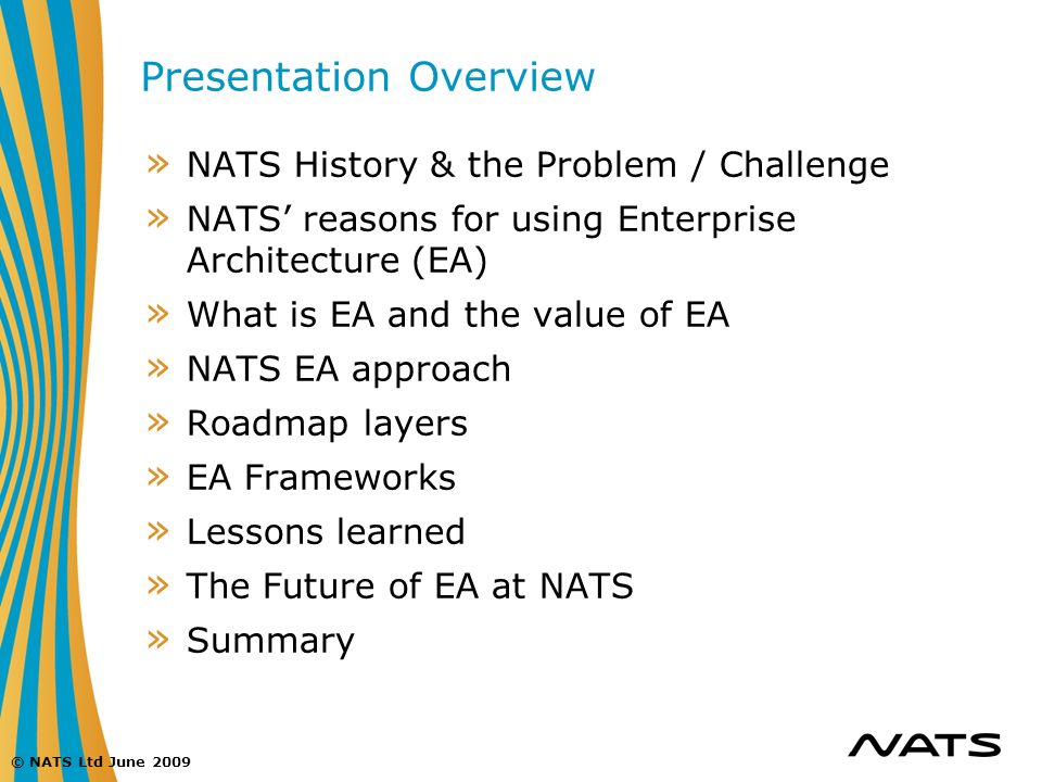 © NATS Ltd June 2009 Presentation Overview » NATS History & the Problem / Challenge » NATS reasons for using Enterprise Architecture (EA) » What is EA