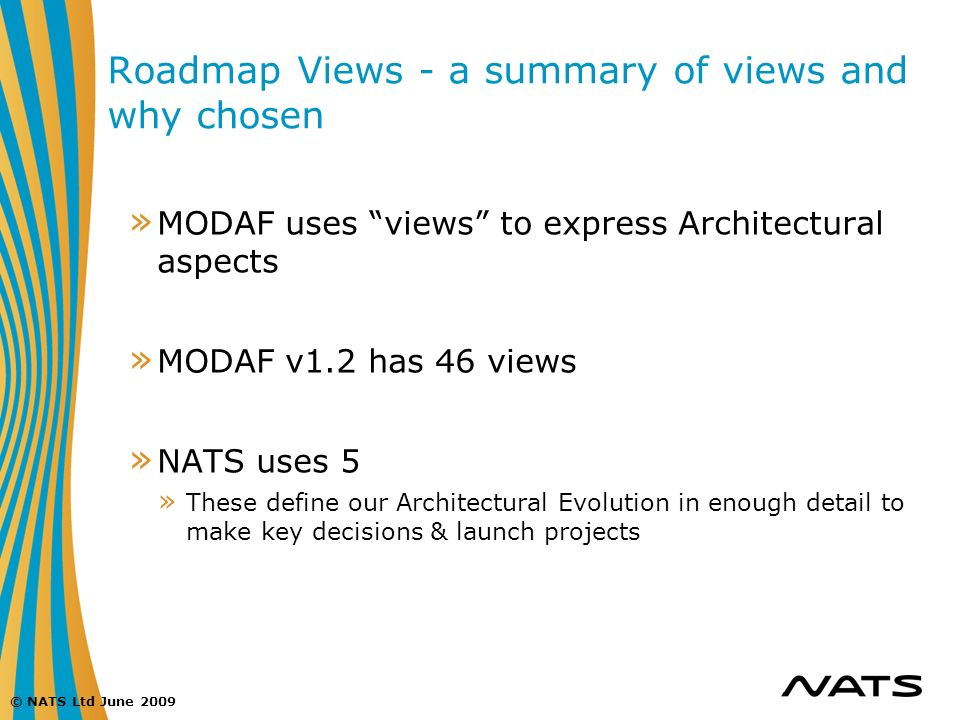 © NATS Ltd June 2009 Roadmap Views - a summary of views and why chosen » MODAF uses views to express Architectural aspects » MODAF v1.2 has 46 views »