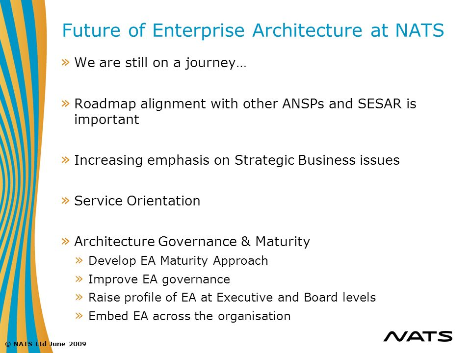 © NATS Ltd June 2009 Future of Enterprise Architecture at NATS » We are still on a journey… » Roadmap alignment with other ANSPs and SESAR is importan