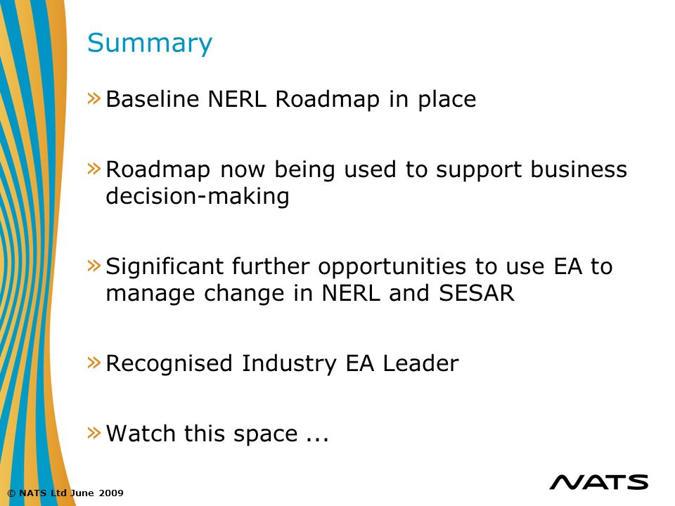 © NATS Ltd June 2009 Summary » Baseline NERL Roadmap in place » Roadmap now being used to support business decision-making » Significant further oppor