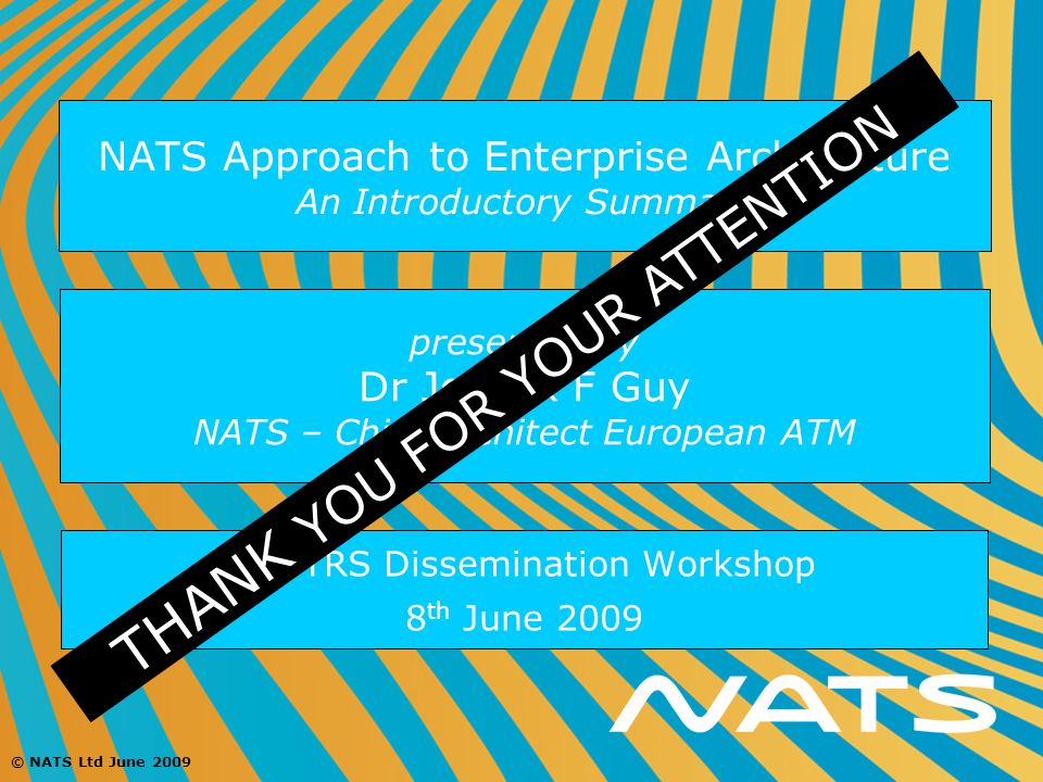© NATS Ltd June 2009 NATS Approach to Enterprise Architecture An Introductory Summary EA TRS Dissemination Workshop 8 th June 2009 presented by Dr Joh