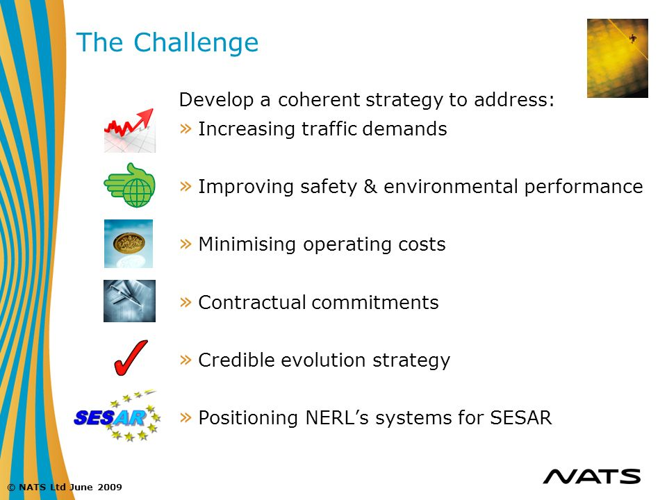 © NATS Ltd June 2009 The Challenge Develop a coherent strategy to address: » Increasing traffic demands » Improving safety & environmental performance