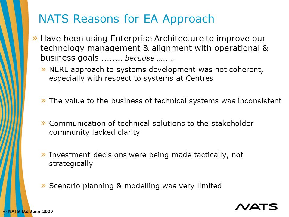 © NATS Ltd June 2009 NATS Reasons for EA Approach » Have been using Enterprise Architecture to improve our technology management & alignment with oper