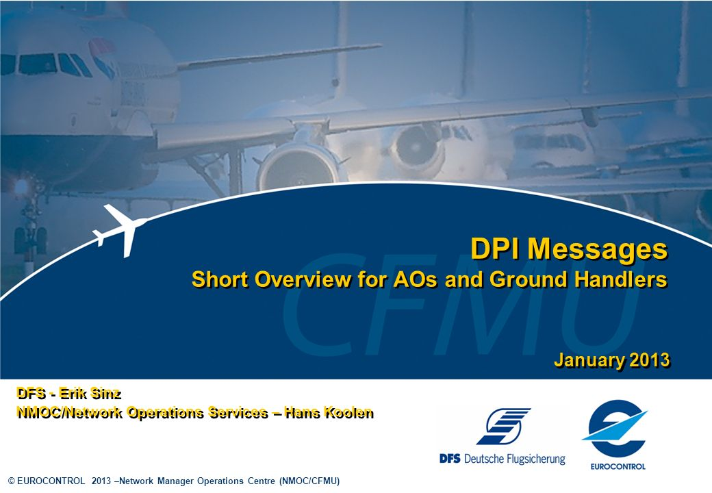 © EUROCONTROL 2013 –Network Manager Operations Centre (NMOC/CFMU) DPI Messages Short Overview for AOs and Ground Handlers DFS - Erik Sinz NMOC/Network Operations Services – Hans Koolen DFS - Erik Sinz NMOC/Network Operations Services – Hans Koolen January 2013