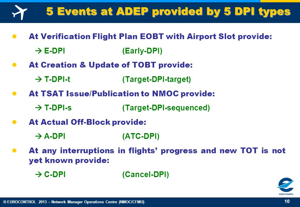 10 © EUROCONTROL 2013 – Network Manager Operations Centre (NMOC/CFMU) At Verification Flight Plan EOBT with Airport Slot provide: E-DPI(Early-DPI) At Creation & Update of TOBT provide: T-DPI-t(Target-DPI-target) At TSAT Issue/Publication to NMOC provide: T-DPI-s(Target-DPI-sequenced) At Actual Off-Block provide: A-DPI(ATC-DPI) At any interruptions in flights progress and new TOT is not yet known provide: C-DPI(Cancel-DPI) 5 Events at ADEP provided by 5 DPI types 5 Events at ADEP provided by 5 DPI types