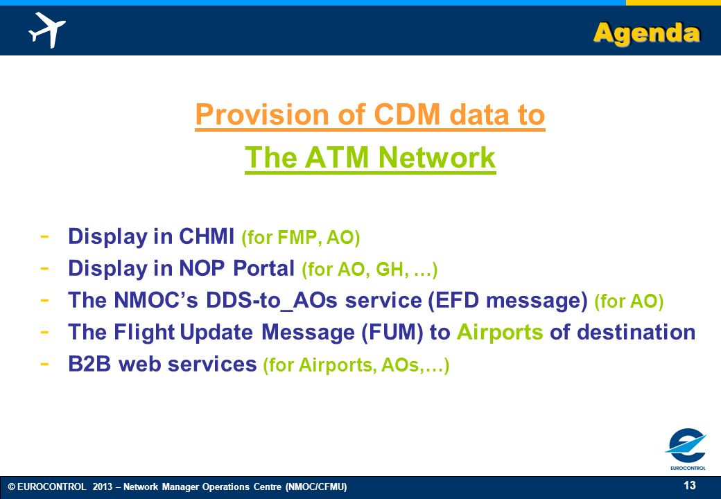13 © EUROCONTROL 2013 – Network Manager Operations Centre (NMOC/CFMU) AgendaAgenda Provision of CDM data to The ATM Network - Display in CHMI (for FMP, AO) - Display in NOP Portal (for AO, GH, …) - The NMOCs DDS-to_AOs service (EFD message) (for AO) - The Flight Update Message (FUM) to Airports of destination - B2B web services (for Airports, AOs,…)