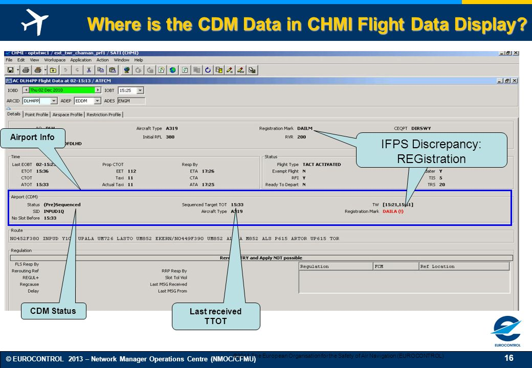 16 © EUROCONTROL 2013 – Network Manager Operations Centre (NMOC/CFMU) CDM Status Airport Info Last received TTOT Where is the CDM Data in CHMI Flight Data Display.