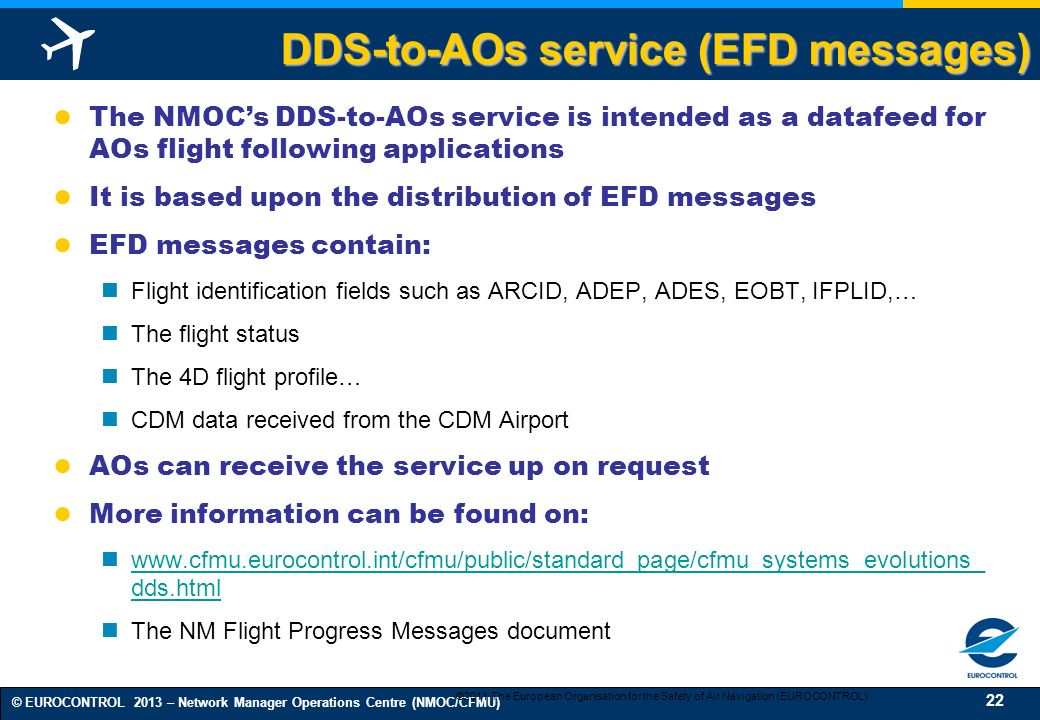 22 © EUROCONTROL 2013 – Network Manager Operations Centre (NMOC/CFMU) DDS-to-AOs service (EFD messages) The NMOCs DDS-to-AOs service is intended as a datafeed for AOs flight following applications It is based upon the distribution of EFD messages EFD messages contain: Flight identification fields such as ARCID, ADEP, ADES, EOBT, IFPLID,… The flight status The 4D flight profile… CDM data received from the CDM Airport AOs can receive the service up on request More information can be found on: www.cfmu.eurocontrol.int/cfmu/public/standard_page/cfmu_systems_evolutions_ dds.html www.cfmu.eurocontrol.int/cfmu/public/standard_page/cfmu_systems_evolutions_ dds.html The NM Flight Progress Messages document ©2011 The European Organisation for the Safety of Air Navigation (EUROCONTROL)