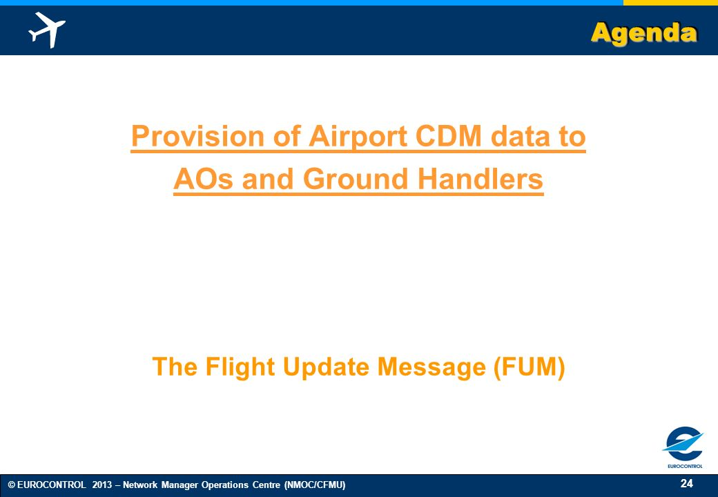 24 © EUROCONTROL 2013 – Network Manager Operations Centre (NMOC/CFMU) AgendaAgenda Provision of Airport CDM data to AOs and Ground Handlers The Flight Update Message (FUM)