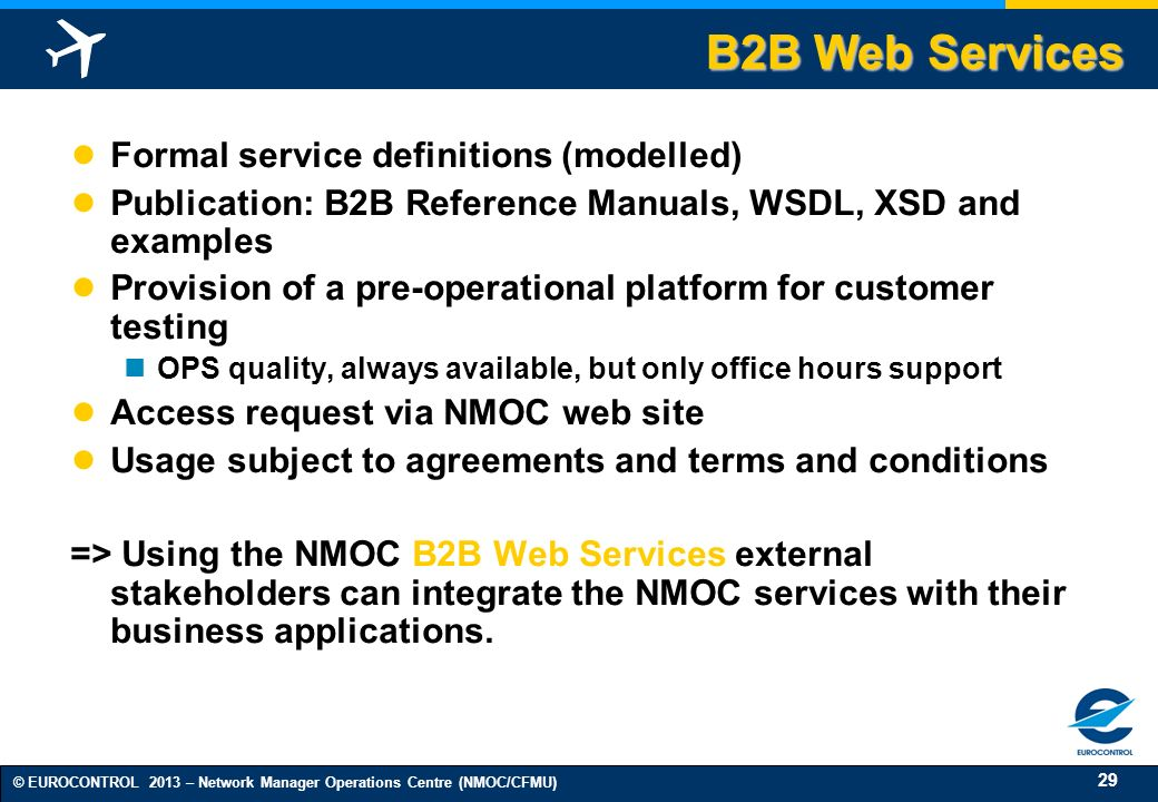 29 © EUROCONTROL 2013 – Network Manager Operations Centre (NMOC/CFMU) B2B Web Services Formal service definitions (modelled) Publication: B2B Reference Manuals, WSDL, XSD and examples Provision of a pre-operational platform for customer testing OPS quality, always available, but only office hours support Access request via NMOC web site Usage subject to agreements and terms and conditions => Using the NMOC B2B Web Services external stakeholders can integrate the NMOC services with their business applications.