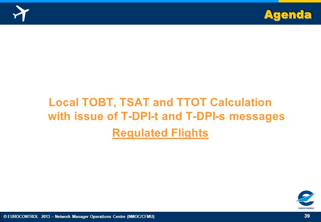 39 © EUROCONTROL 2013 – Network Manager Operations Centre (NMOC/CFMU) AgendaAgenda Local TOBT, TSAT and TTOT Calculation with issue of T-DPI-t and T-DPI-s messages Regulated Flights