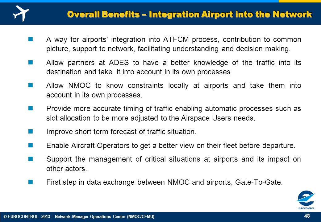 48 © EUROCONTROL 2013 – Network Manager Operations Centre (NMOC/CFMU) Overall Benefits – Integration Airport into the Network A way for airports integration into ATFCM process, contribution to common picture, support to network, facilitating understanding and decision making.
