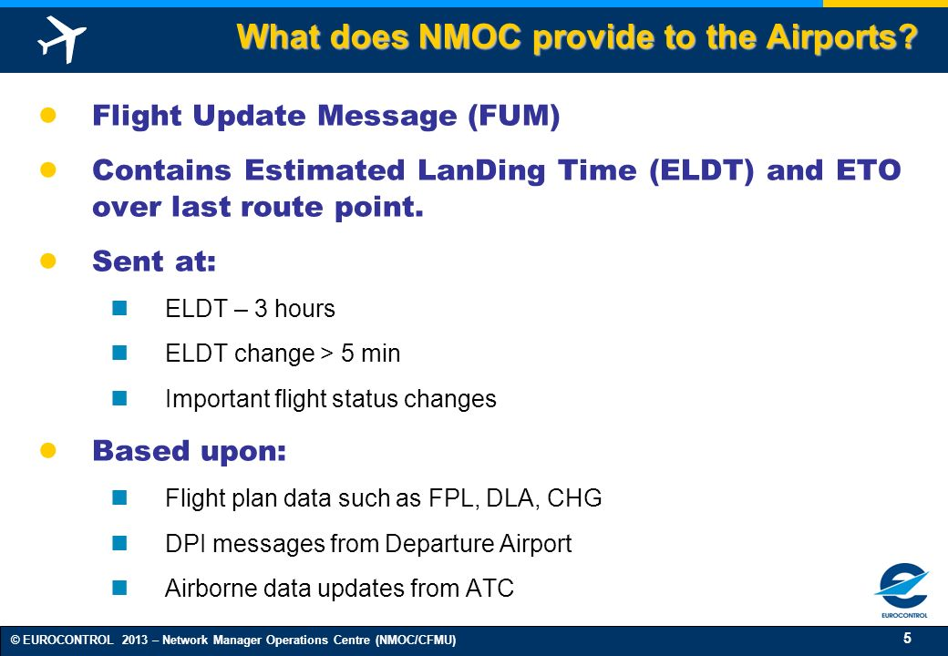 5 © EUROCONTROL 2013 – Network Manager Operations Centre (NMOC/CFMU) Flight Update Message (FUM) Contains Estimated LanDing Time (ELDT) and ETO over last route point.