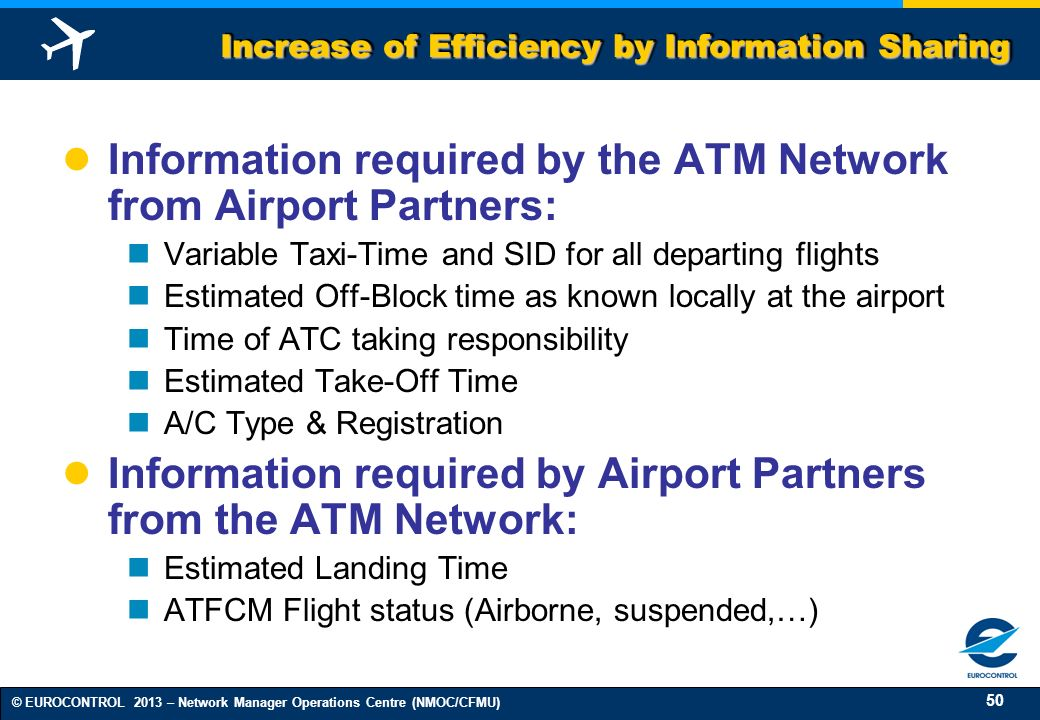 50 © EUROCONTROL 2013 – Network Manager Operations Centre (NMOC/CFMU) Increase of Efficiency by Information Sharing Information required by the ATM Network from Airport Partners: Variable Taxi-Time and SID for all departing flights Estimated Off-Block time as known locally at the airport Time of ATC taking responsibility Estimated Take-Off Time A/C Type & Registration Information required by Airport Partners from the ATM Network: Estimated Landing Time ATFCM Flight status (Airborne, suspended,…)