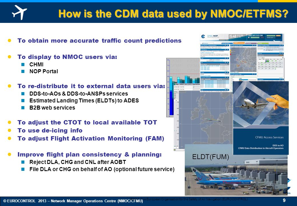 9 © EUROCONTROL 2013 – Network Manager Operations Centre (NMOC/CFMU) How is the CDM data used by NMOC/ETFMS.