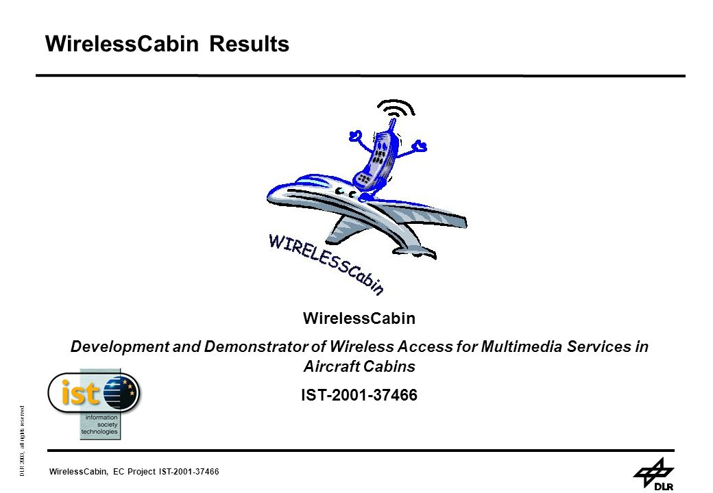 WirelessCabin, EC Project IST-2001-37466 DLR 2003, all rights reserved WirelessCabin Results WirelessCabin Development and Demonstrator of Wireless Access for Multimedia Services in Aircraft Cabins IST-2001-37466