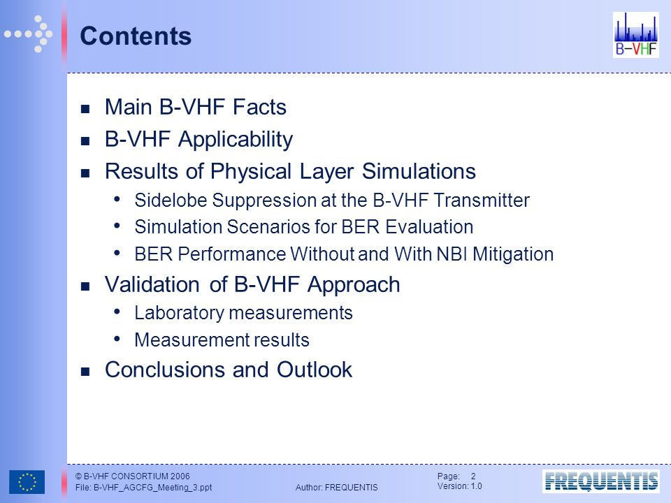 © B-VHF CONSORTIUM 2006 File: B-VHF_AGCFG_Meeting_3.ppt Author: FREQUENTIS Page: 2 Version: 1.0 Contents Main B-VHF Facts B-VHF Applicability Results of Physical Layer Simulations Sidelobe Suppression at the B-VHF Transmitter Simulation Scenarios for BER Evaluation BER Performance Without and With NBI Mitigation Validation of B-VHF Approach Laboratory measurements Measurement results Conclusions and Outlook