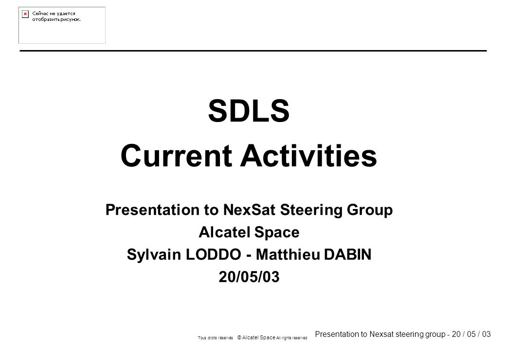 Presentation to Nexsat steering group - 20 / 05 / 03 Tous droits réservés © Alcatel Space All rights reserved SDLS Current Activities Presentation to NexSat Steering Group Alcatel Space Sylvain LODDO - Matthieu DABIN 20/05/03