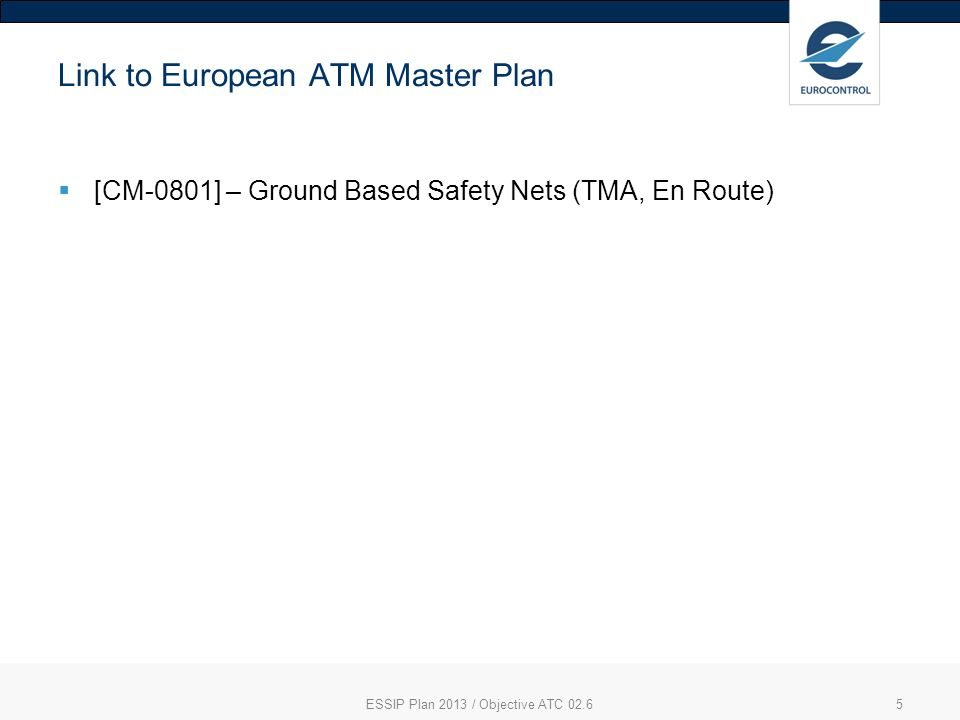Link to European ATM Master Plan [CM-0801] – Ground Based Safety Nets (TMA, En Route) ESSIP Plan 2013 / Objective ATC 02.65