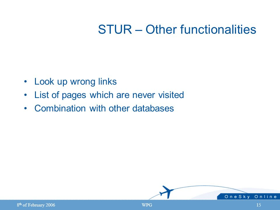 8 th of February 2006WPG15 STUR – Other functionalities Look up wrong links List of pages which are never visited Combination with other databases