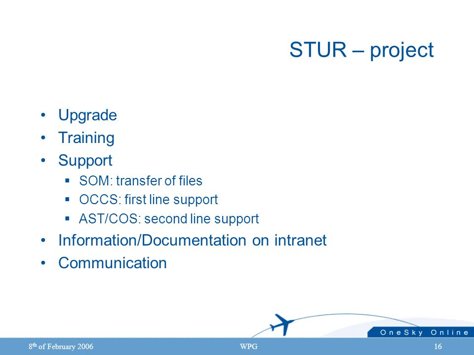 8 th of February 2006WPG16 STUR – project Upgrade Training Support SOM: transfer of files OCCS: first line support AST/COS: second line support Information/Documentation on intranet Communication