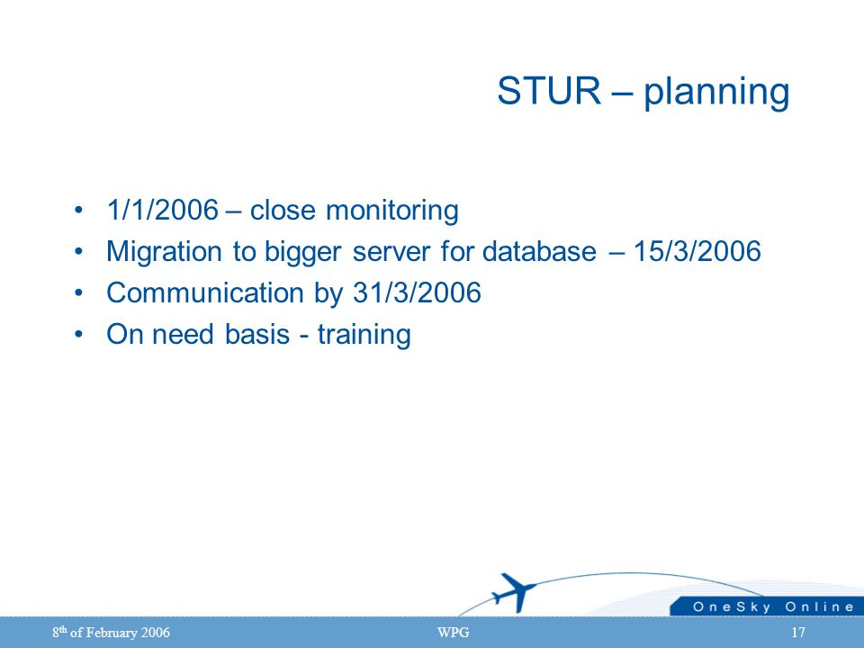 8 th of February 2006WPG17 STUR – planning 1/1/2006 – close monitoring Migration to bigger server for database – 15/3/2006 Communication by 31/3/2006 On need basis - training