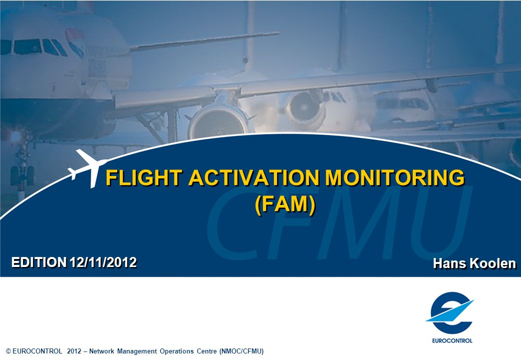 12 © EUROCONTROL 2012 – Network Management Operations Centre (NMOC/CFMU) Flight Activation Monitoring (FAM) 0450 0815 0825 1000 1005 1010 0820 Parameters (2) EOBT ETOT/ CTOT FLS ATO shifted 23 times 0500 ETO 0810 > 3 hours Elapse time to FAM area Flights departing from non-CPR covered areas with an elapse time to a CPR-covered FAM enabled area of 3 hours or more will be shifted up to 23 times for 5 minutes each time and will then be suspended after another 5 minutes (i.e.